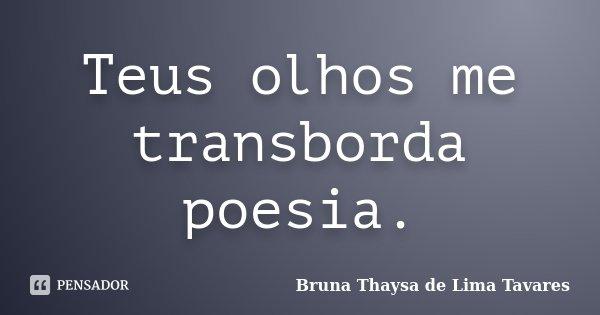 Teus olhos me transborda poesia.... Frase de Bruna Thaysa de Lima Tavares.