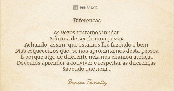 Diferenças As vezes tentamos mudar A forma de ser de uma pessoa Achando assim ,que estamos lhe fazendo o bem Mas esquecemos que se nos aproximamos desta pessoa ... Frase de Bruna Trenelly.