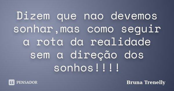 Dizem que nao devemos sonhar,mas como seguir a rota da realidade sem a direção dos sonhos!!!!... Frase de Bruna Trenelly.