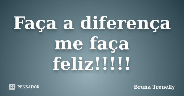 Faça a diferença me faça feliz!!!!!... Frase de Bruna Trenelly.