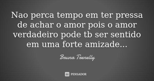 Nao perca tempo em ter pressa de achar o amor pois o amor verdadeiro pode tb ser sentido em uma forte amizade...... Frase de Bruna Trenelly.