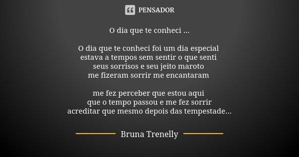 O dia que te conheci ... O dia que te conheci foi um dia especial estava a tempos sem sentir o que senti seus sorrisos e seu jeito maroto me fizeram sorrir me e... Frase de Bruna Trenelly.