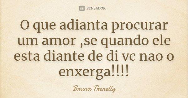 O que adianta procurar um amor ,se quando ele esta diante de di vc nao o enxerga!!!!... Frase de Bruna Trenelly.