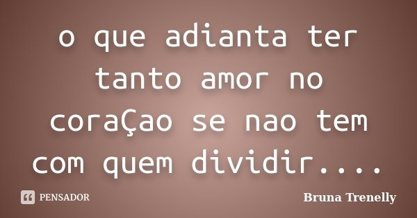 o que adianta ter tanto amor no coraÇao se nao tem com quem dividir....... Frase de Bruna Trenelly.