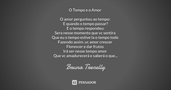 O Tempo e o Amor O amor perguntou ao tempo: E quando o tempo passar? E o tempo respondeu: Sera nesse momento que vc sentira Que eu o tempo estive la o tempo tod... Frase de Bruna Trenelly.