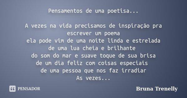 Pensamentos de uma poetisa... A vezes na vida precisamos de inspiração pra escrever um poema ela pode vim de uma noite linda e estrelada de uma lua cheia e bril... Frase de Bruna trenelly.