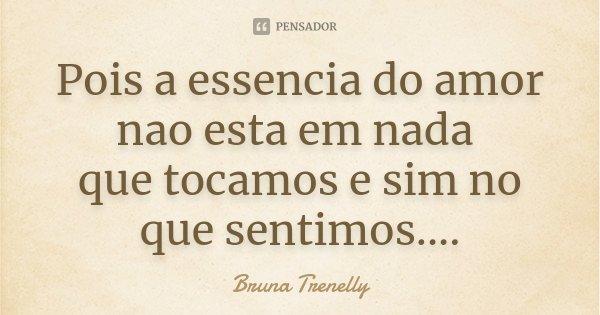 Pois a essencia do amor nao esta em nada que tocamos e sim no que sentimos....... Frase de Bruna Trenelly.