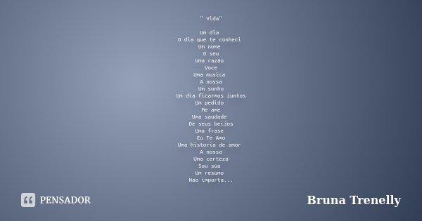 """"""" Vida"""" Um dia O dia que te conheci Um nome O seu Uma razão Voce Uma musica A nossa Um sonho Um dia ficarmos juntos Um pedido Me ame Uma saudade De se... Frase de Bruna Trenelly."""
