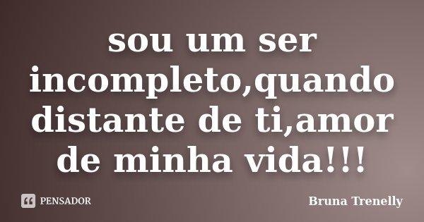 sou um ser incompleto,quando distante de ti,amor de minha vida!!!... Frase de Bruna Trenelly.