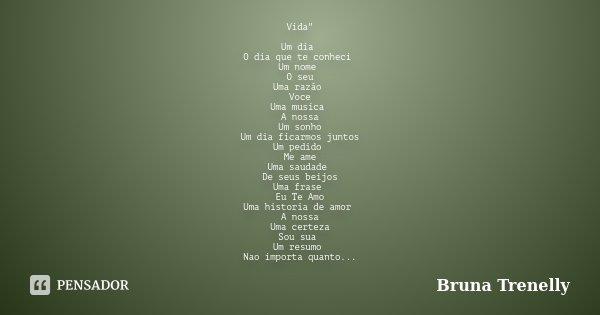 """Vida"""" Um dia O dia que te conheci Um nome O seu Uma razão Voce Uma musica A nossa Um sonho Um dia ficarmos juntos Um pedido Me ame Uma saudade De seus beij... Frase de Bruna Trenelly."""