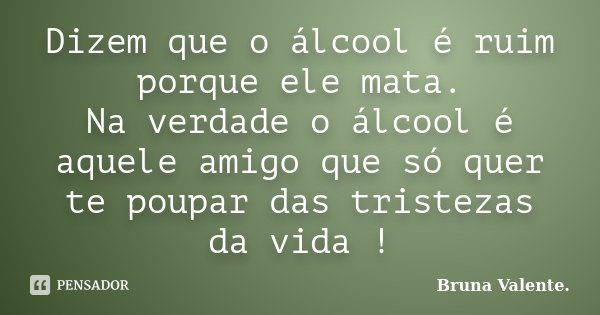 Dizem que o álcool é ruim porque ele mata. Na verdade o álcool é aquele amigo que só quer te poupar das tristezas da vida !... Frase de Bruna Valente.