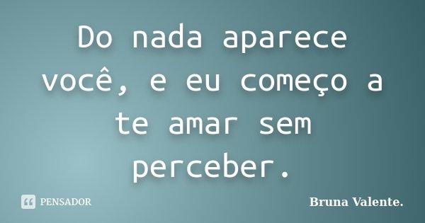Do nada aparece você, e eu começo a te amar sem perceber.... Frase de Bruna Valente.