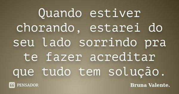 Quando estiver chorando, estarei do seu lado sorrindo pra te fazer acreditar que tudo tem solução.... Frase de Bruna Valente..