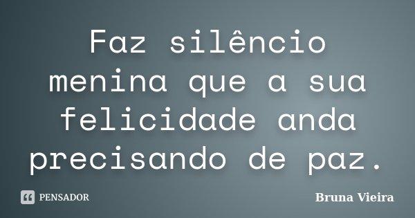 Faz silêncio menina que a sua felicidade anda precisando de paz.... Frase de Bruna Vieira.