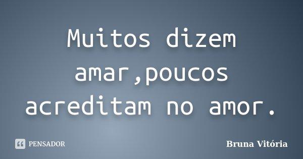 Muitos dizem amar,poucos acreditam no amor.... Frase de Bruna Vitória.
