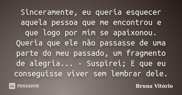 Sinceramente, eu queria esquecer aquela pessoa que me encontrou e que logo por mim se apaixonou. Queria que ele não passasse de uma parte do meu passado, um fra... Frase de Bruna Vitório.