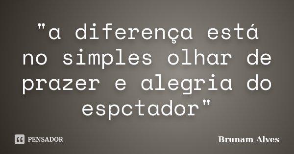 """""""a diferença está no simples olhar de prazer e alegria do espctador""""... Frase de Brunam Alves."""