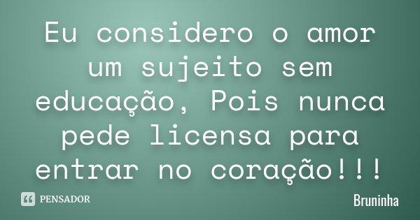 Eu considero o amor um sujeito sem educação, Pois nunca pede licensa para entrar no coração!!!... Frase de Bruninha.