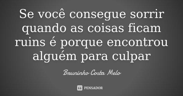 Se você consegue sorrir quando as coisas ficam ruins é porque encontrou alguém para culpar... Frase de Bruninho Costa Melo.