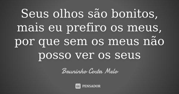 Seus olhos são bonitos, mais eu prefiro os meus, por que sem os meus não posso ver os seus... Frase de Bruninho Costa Melo.