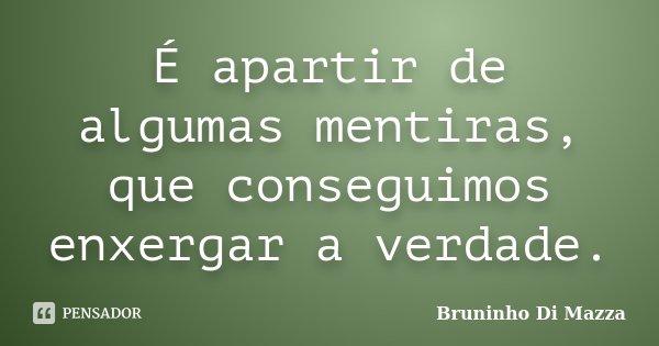 É apartir de algumas mentiras, que conseguimos enxergar a verdade.... Frase de Bruninho Di Mazza.