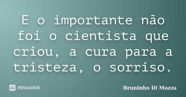 E o importante não foi o cientista que criou, a cura para a tristeza, o sorriso.... Frase de Bruninho Di Mazza.