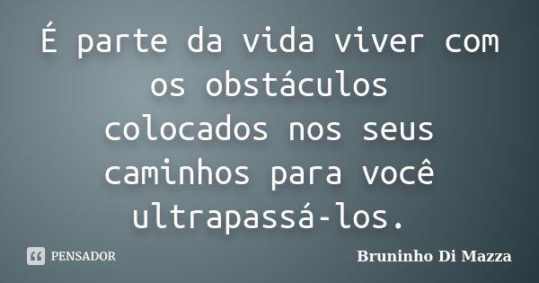 É parte da vida viver com os obstáculos colocados nos seus caminhos para você ultrapassá-los.... Frase de Bruninho Di Mazza.