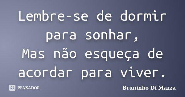 Lembre-se de dormir para sonhar, Mas não esqueça de acordar para viver.... Frase de Bruninho Di Mazza.