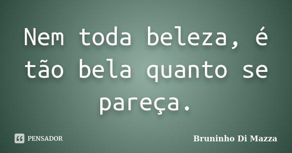 Nem toda beleza, é tão bela quanto se pareça.... Frase de Bruninho Di Mazza.