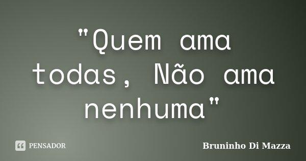 """""""Quem ama todas, Não ama nenhuma""""... Frase de Bruninho Di Mazza."""