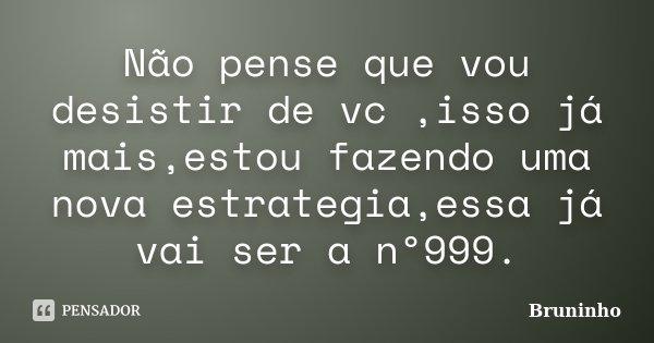 Não pense que vou desistir de vc ,isso já mais,estou fazendo uma nova estrategia,essa já vai ser a nº999.... Frase de Bruninho.
