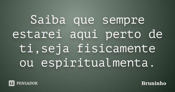 Saiba que sempre estarei aqui perto de ti,seja fisicamente ou espiritualmenta.... Frase de Bruninho.