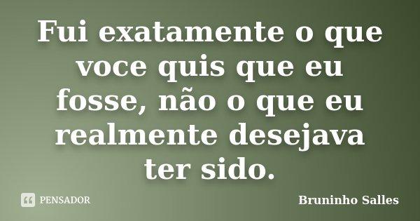 Fui exatamente o que voce quis que eu fosse, não o que eu realmente desejava ter sido.... Frase de Bruninho Salles.
