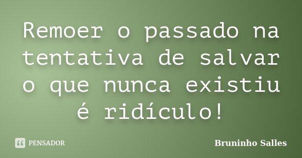 Remoer o passado na tentativa de salvar o que nunca existiu é ridículo!... Frase de Bruninho Salles.