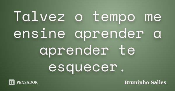 Talvez o tempo me ensine aprender a aprender te esquecer.... Frase de Bruninho Salles.