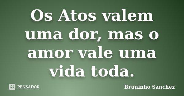Os Atos valem uma dor, mas o amor vale uma vida toda.... Frase de Bruninho Sanchez.