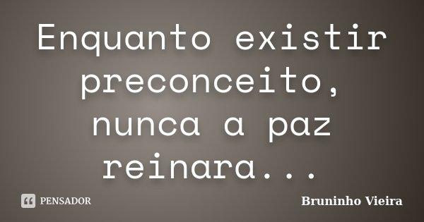 Enquanto existir preconceito, nunca a paz reinara...... Frase de Bruninho Vieira.