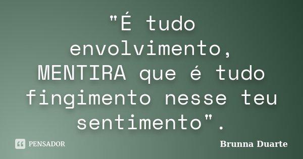 """""""É tudo envolvimento, MENTIRA que é tudo fingimento nesse teu sentimento"""".... Frase de Brunna Duarte."""