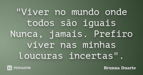 """""""Viver no mundo onde todos são iguais Nunca, jamais. Prefiro viver nas minhas loucuras incertas"""".... Frase de Brunna Duarte."""