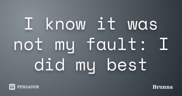 I know it was not my fault: I did my best... Frase de Brunna.