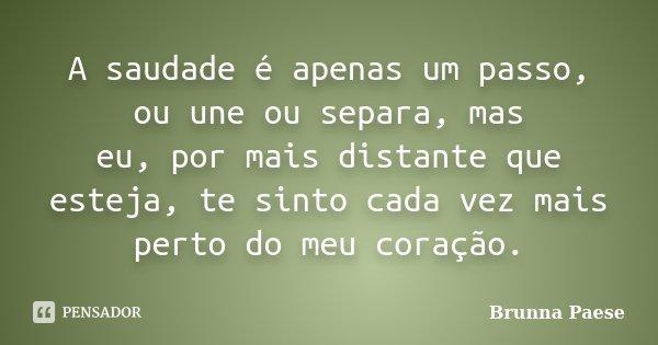 A saudade é apenas um passo, ou une ou separa, mas eu, por mais distante que esteja, te sinto cada vez mais perto do meu coração.... Frase de Brunna Paese.