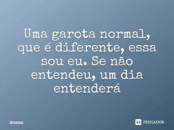 Uma garota normal , que é diferente essa sou eu , se não entendeu um dia entenderá... Frase de Brunna.