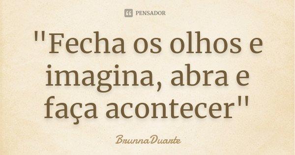 """""""Fecha os olhos e imagina, abra e faça acontecer""""... Frase de BrunnaDuarte."""