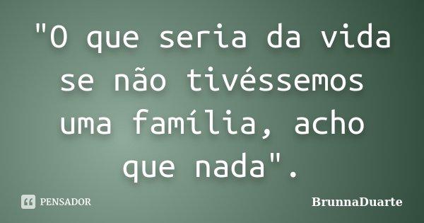 """""""O que seria da vida se não tivéssemos uma família, acho que nada"""".... Frase de BrunnaDuarte."""