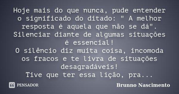 """Hoje mais do que nunca, pude entender o significado do ditado: """" A melhor resposta é aquela que não se dá"""". Silenciar diante de algumas situações é es... Frase de Brunno Nascimento."""