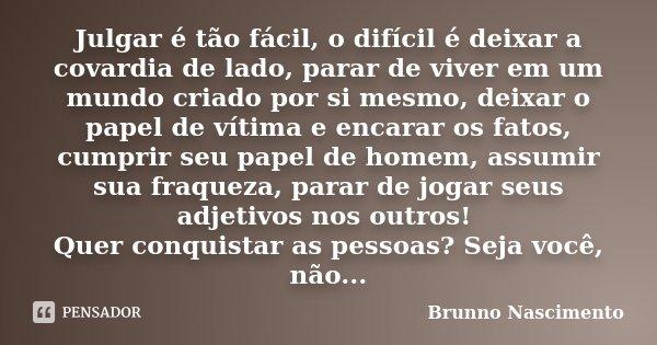 Julgar é tão fácil, o difícil é deixar a covardia de lado, parar de viver em um mundo criado por si mesmo, deixar o papel de vítima e encarar os fatos, cumprir ... Frase de Brunno Nascimento.
