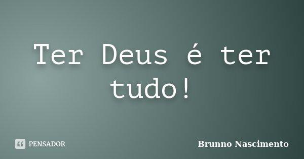 Ter Deus é ter tudo!... Frase de Brunno Nascimento.