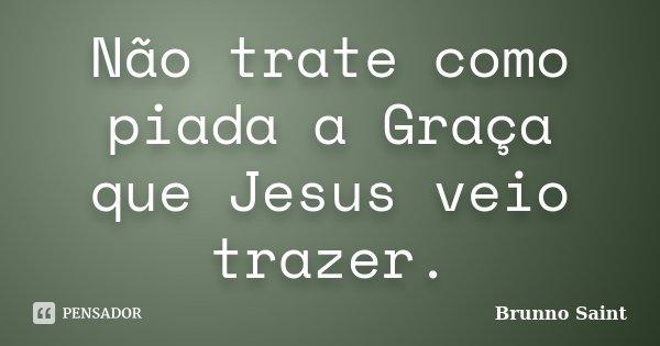 Não trate como piada a Graça que Jesus veio trazer.... Frase de Brunno Saint.