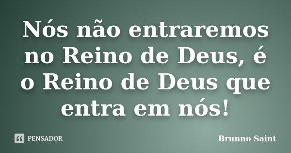 Nós não entraremos no Reino de Deus, é o Reino de Deus que entra em nós!... Frase de Brunno Saint.