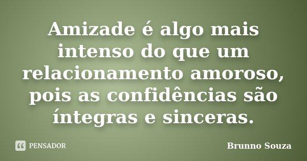 Amizade é algo mais intenso do que um relacionamento amoroso, pois as confidências são íntegras e sinceras.... Frase de Brunno Souza.